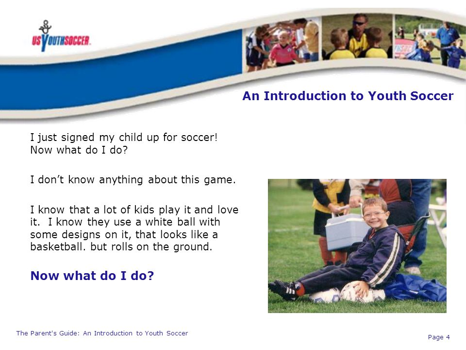 The Parent's Guide: An Introduction to Youth Soccer Page 4 An Introduction to Youth Soccer I just signed my child up for soccer! Now what do I do? I d
