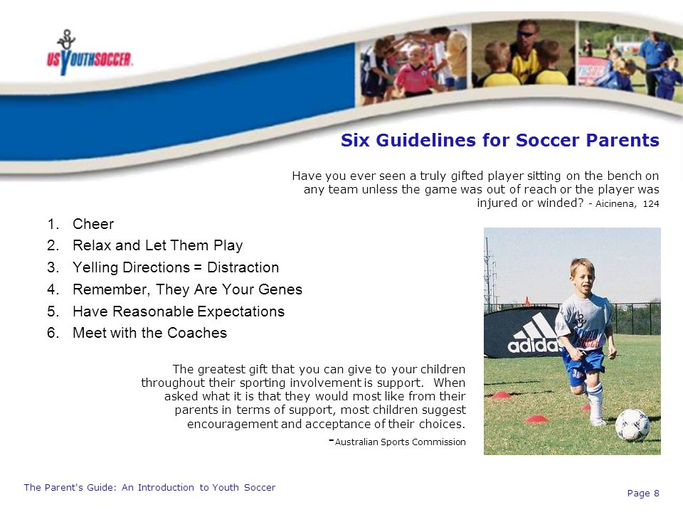 The Parent's Guide: An Introduction to Youth Soccer Page 8 Six Guidelines for Soccer Parents 1.Cheer 2.Relax and Let Them Play 3.Yelling Directions =