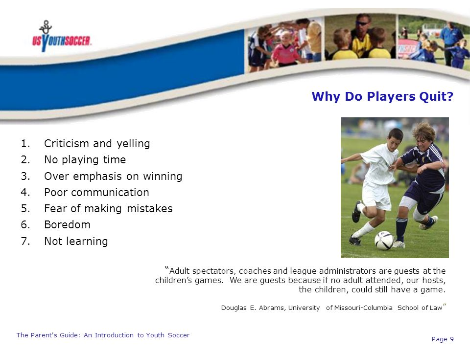 The Parent's Guide: An Introduction to Youth Soccer Page 9 Why Do Players Quit? 1.Criticism and yelling 2.No playing time 3.Over emphasis on winning 4