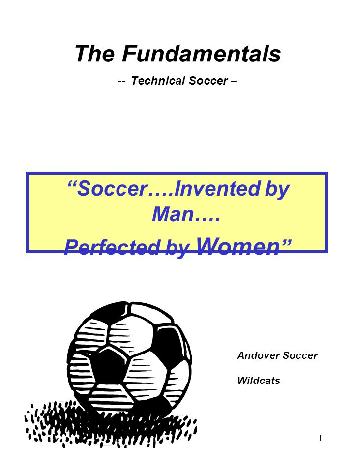 1 The Fundamentals -- Technical Soccer – Soccer….Invented by Man….
