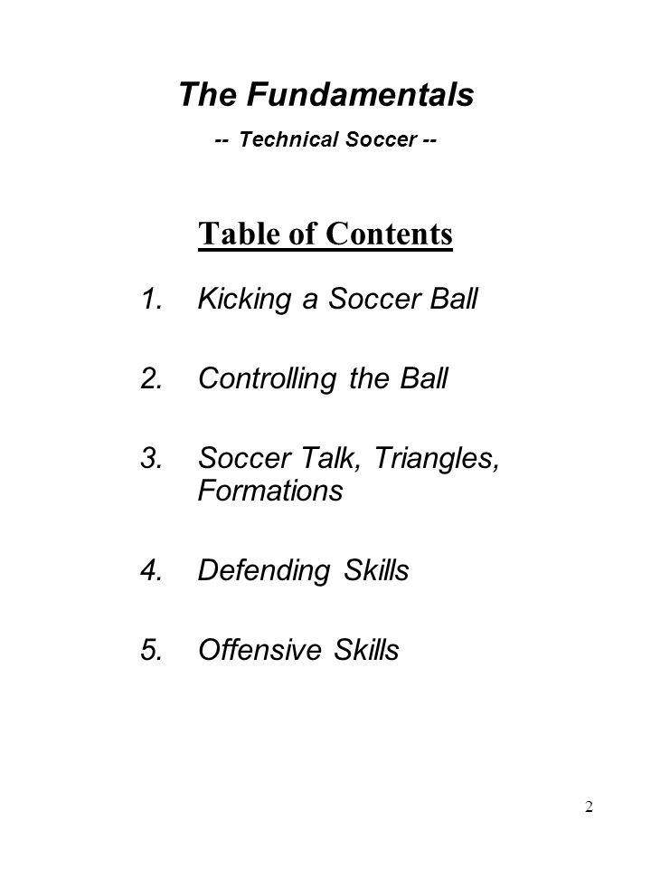 2 1.Kicking a Soccer Ball 2.Controlling the Ball 3.Soccer Talk, Triangles, Formations 4.Defending Skills 5.Offensive Skills The Fundamentals -- Technical Soccer -- Table of Contents
