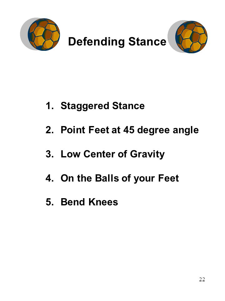 22 1.Staggered Stance 2.Point Feet at 45 degree angle 3.Low Center of Gravity 4.On the Balls of your Feet 5.Bend Knees Defending Stance