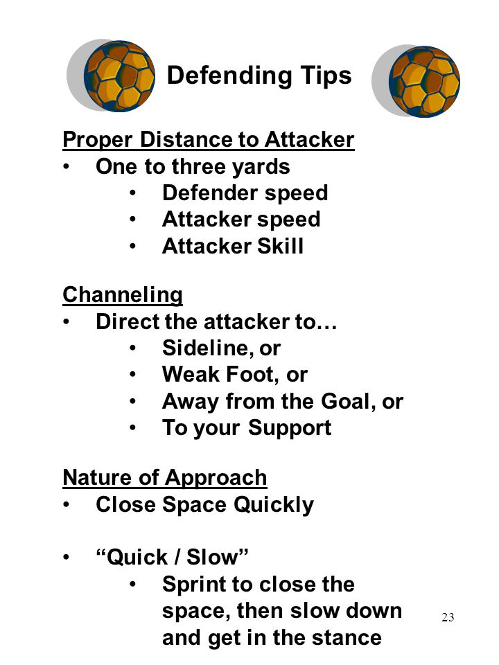 23 Proper Distance to Attacker One to three yards Defender speed Attacker speed Attacker Skill Channeling Direct the attacker to… Sideline, or Weak Foot, or Away from the Goal, or To your Support Nature of Approach Close Space Quickly Quick / Slow Sprint to close the space, then slow down and get in the stance Defending Tips