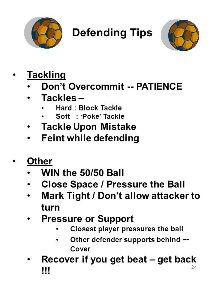 24 Defending Tips Tackling Don't Overcommit -- PATIENCE Tackles – Hard : Block Tackle Soft : 'Poke' Tackle Tackle Upon Mistake Feint while defending Other WIN the 50/50 Ball Close Space / Pressure the Ball Mark Tight / Don't allow attacker to turn Pressure or Support Closest player pressures the ball Other defender supports behind -- Cover Recover if you get beat – get back !!!