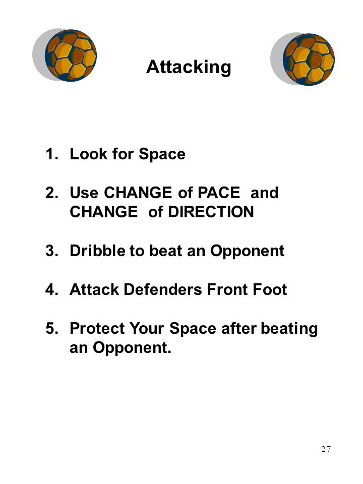 27 1.Look for Space 2.Use CHANGE of PACE and CHANGE of DIRECTION 3.Dribble to beat an Opponent 4.Attack Defenders Front Foot 5.Protect Your Space after beating an Opponent.