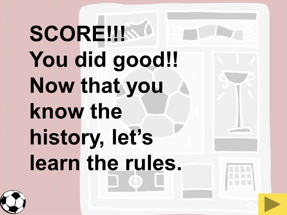 SCORE!!! You did good!! Now that you know the history, let's learn the rules.