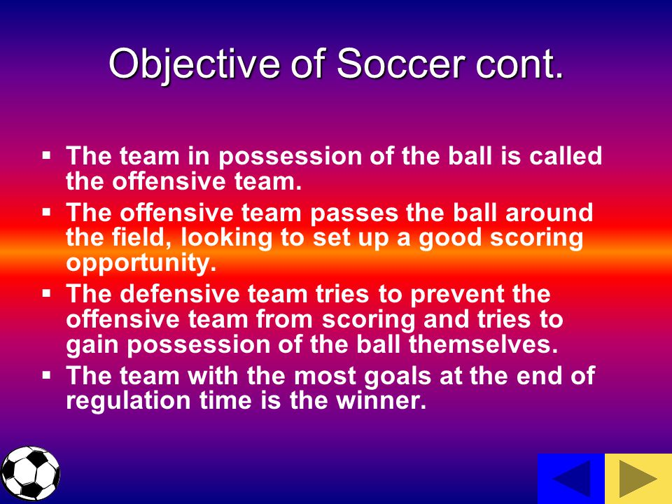 Objective of Soccer cont. The team in possession of the ball is called the offensive team.