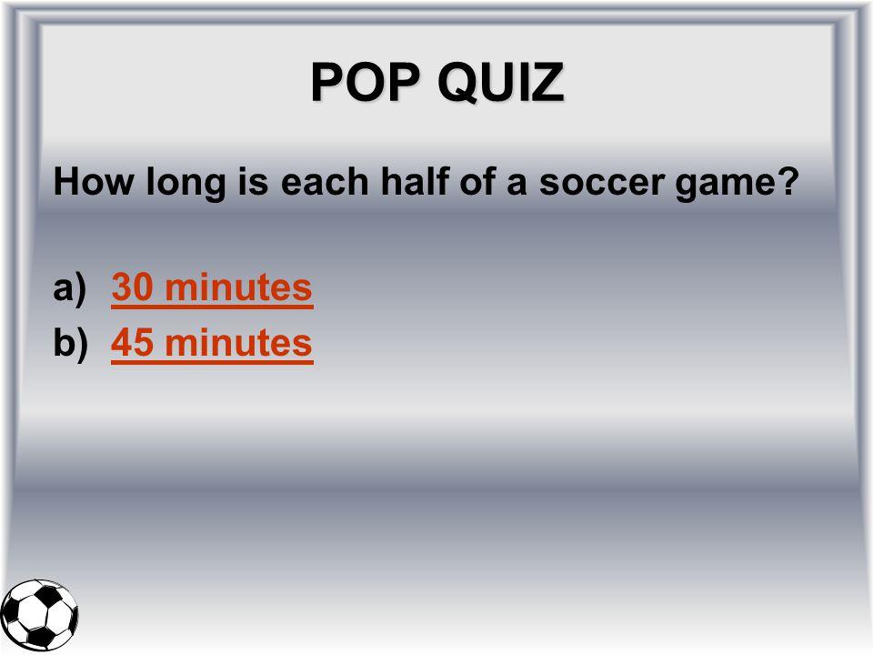 POP QUIZ How long is each half of a soccer game? a)30 minutes30 minutes b)45 minutes45 minutes