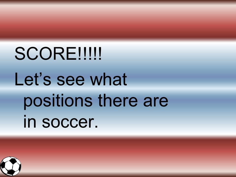 SCORE!!!!! Let's see what positions there are in soccer.