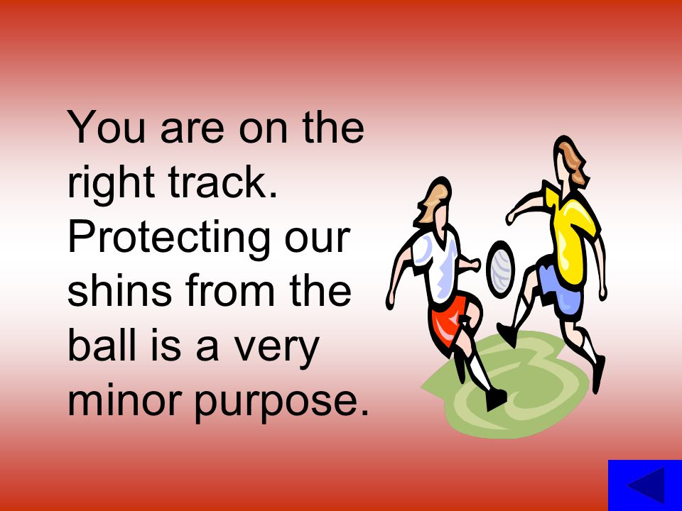 You are on the right track. Protecting our shins from the ball is a very minor purpose.