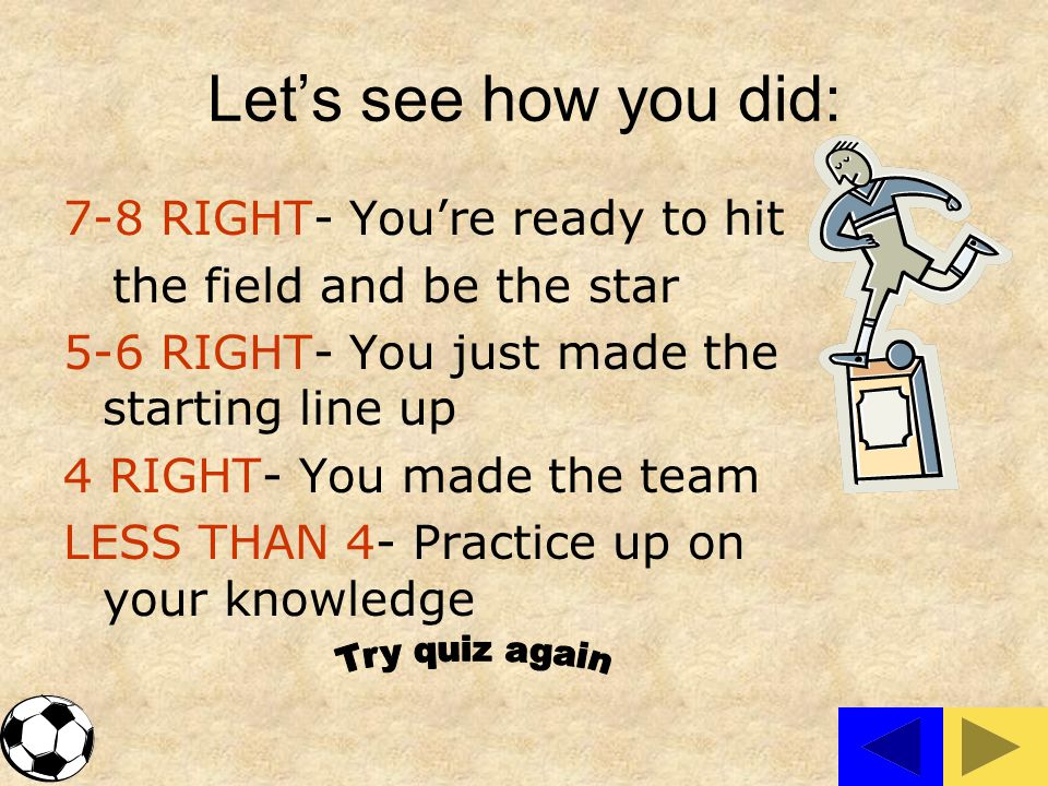 Let's see how you did: 7-8 RIGHT- You're ready to hit the field and be the star 5-6 RIGHT- You just made the starting line up 4 RIGHT- You made the team LESS THAN 4- Practice up on your knowledge