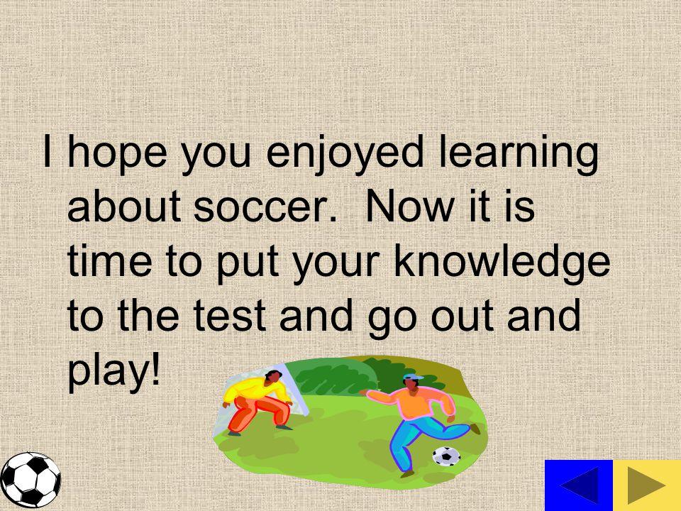I hope you enjoyed learning about soccer.