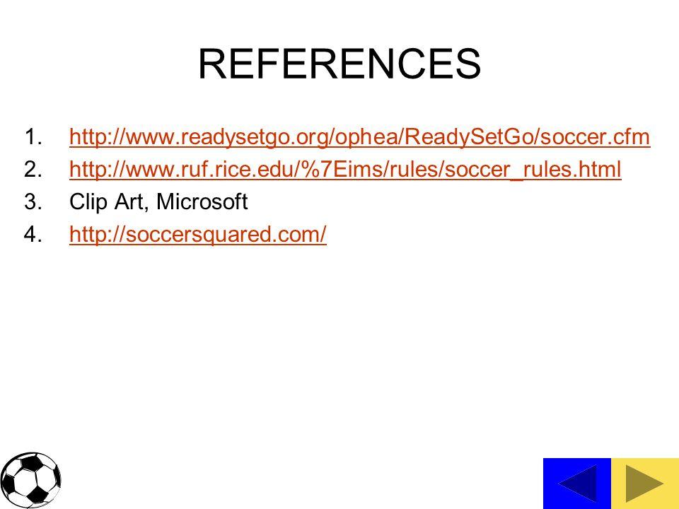 REFERENCES 1.http://www.readysetgo.org/ophea/ReadySetGo/soccer.cfmhttp://www.readysetgo.org/ophea/ReadySetGo/soccer.cfm 2.http://www.ruf.rice.edu/%7Eims/rules/soccer_rules.htmlhttp://www.ruf.rice.edu/%7Eims/rules/soccer_rules.html 3.Clip Art, Microsoft 4.http://soccersquared.com/http://soccersquared.com/