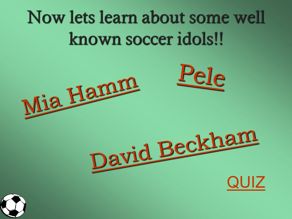 Now lets learn about some well known soccer idols!.