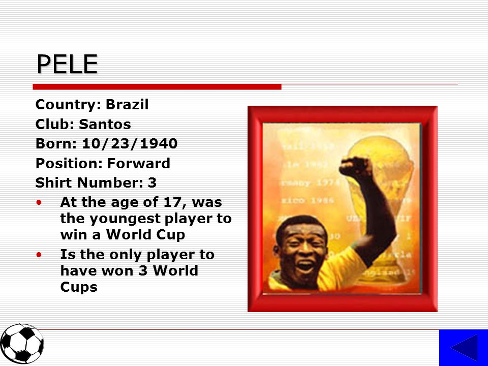 PELE Country: Brazil Club: Santos Born: 10/23/1940 Position: Forward Shirt Number: 3 At the age of 17, was the youngest player to win a World Cup Is the only player to have won 3 World Cups