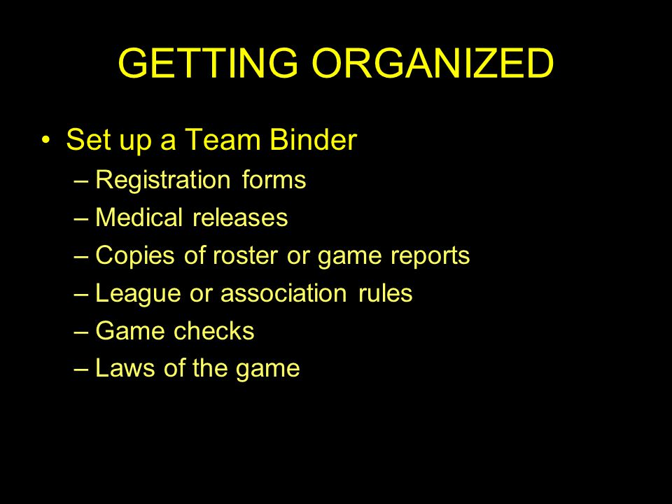 GETTING ORGANIZED Set up a Team Binder –Registration forms –Medical releases –Copies of roster or game reports –League or association rules –Game checks –Laws of the game