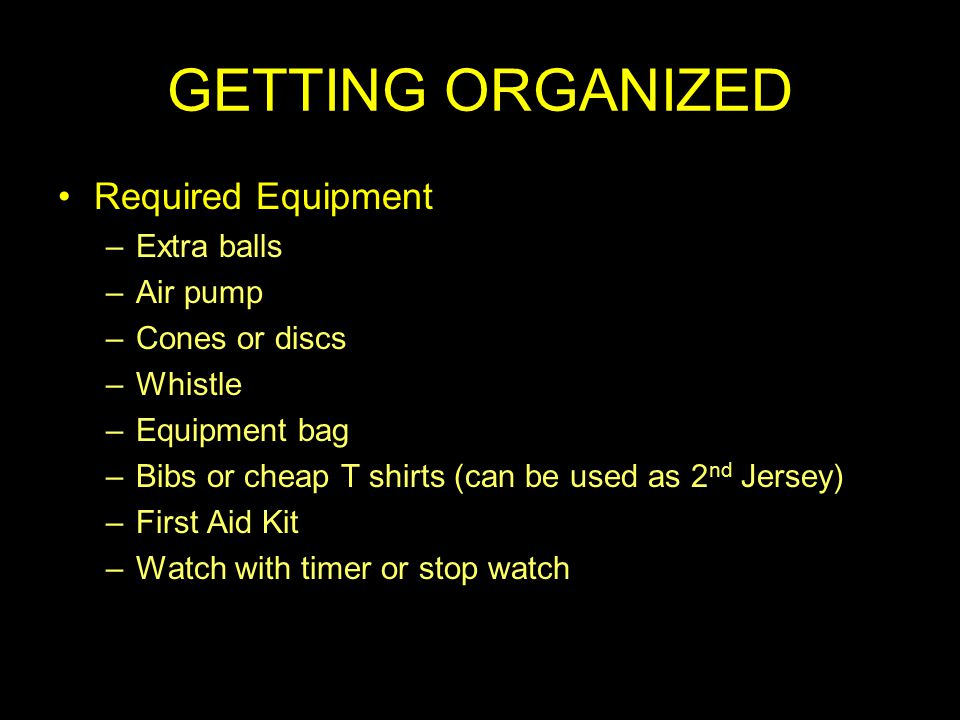 GETTING ORGANIZED Required Equipment –Extra balls –Air pump –Cones or discs –Whistle –Equipment bag –Bibs or cheap T shirts (can be used as 2 nd Jersey) –First Aid Kit –Watch with timer or stop watch