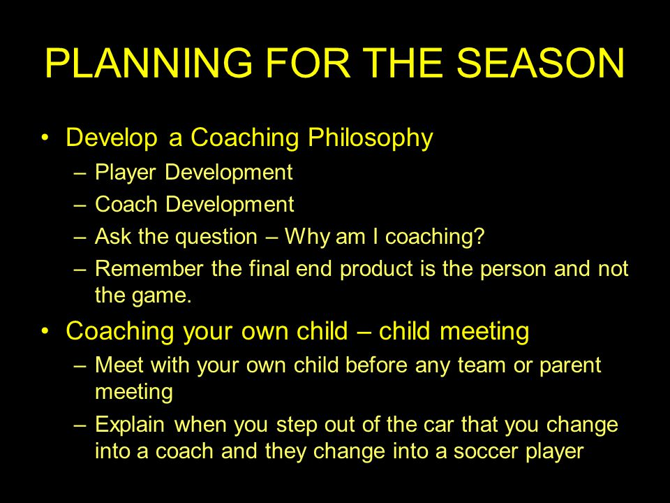 PLANNING FOR THE SEASON Develop a Coaching Philosophy –Player Development –Coach Development –Ask the question – Why am I coaching.