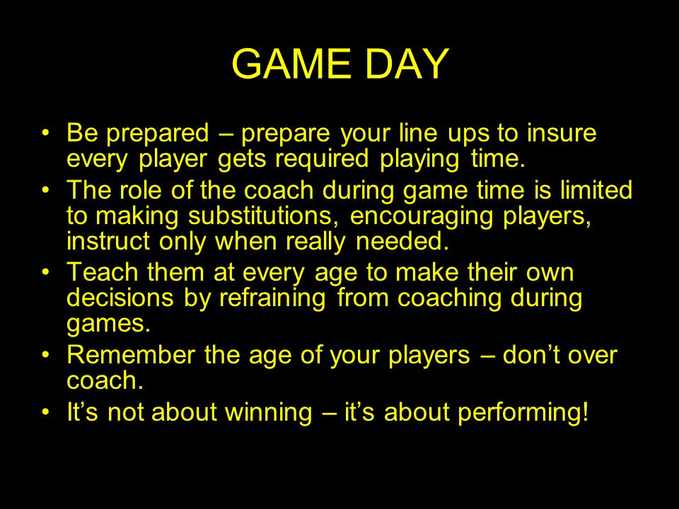 GAME DAY Be prepared – prepare your line ups to insure every player gets required playing time.