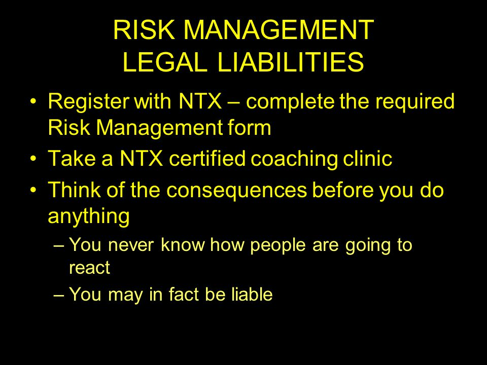 RISK MANAGEMENT LEGAL LIABILITIES Register with NTX – complete the required Risk Management form Take a NTX certified coaching clinic Think of the consequences before you do anything –You never know how people are going to react –You may in fact be liable