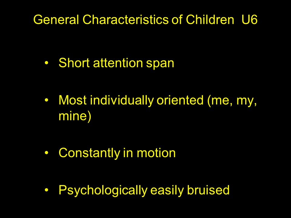 General Characteristics of Children U6 Short attention span Most individually oriented (me, my, mine) Constantly in motion Psychologically easily bruised