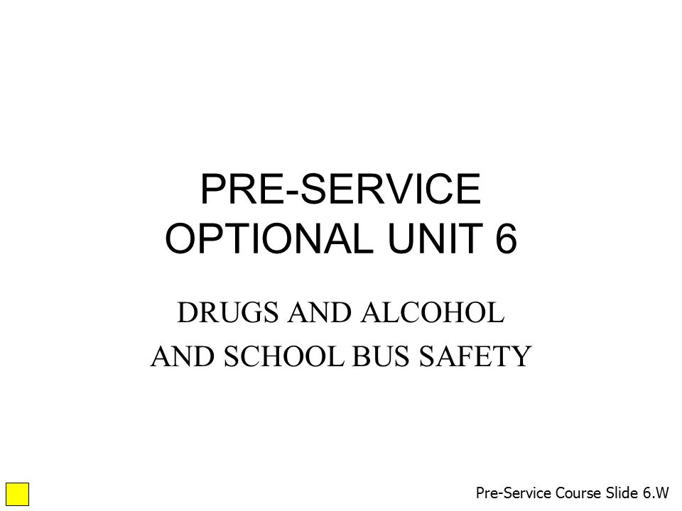 PRE-SERVICE OPTIONAL UNIT 6 DRUGS AND ALCOHOL AND SCHOOL BUS SAFETY Pre-Service Course Slide 6.W