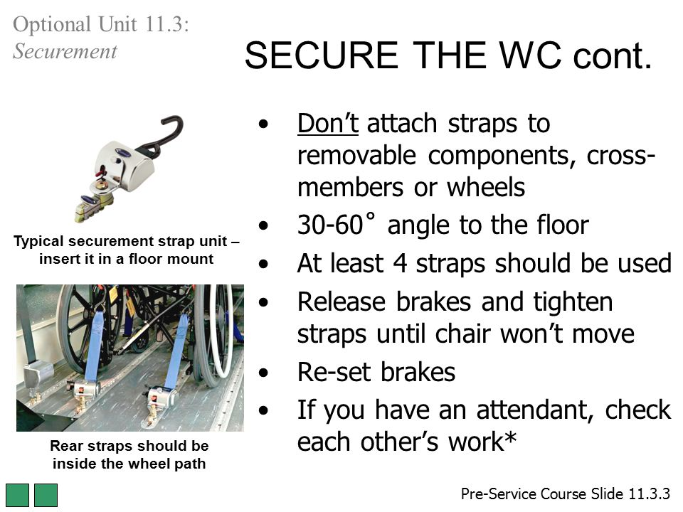 SECURE THE WC cont. Don't attach straps to removable components, cross- members or wheels 30-60˚ angle to the floor At least 4 straps should be used R
