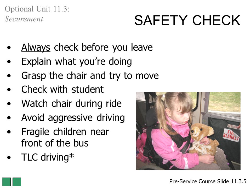SAFETY CHECK Always check before you leave Explain what you're doing Grasp the chair and try to move Check with student Watch chair during ride Avoid