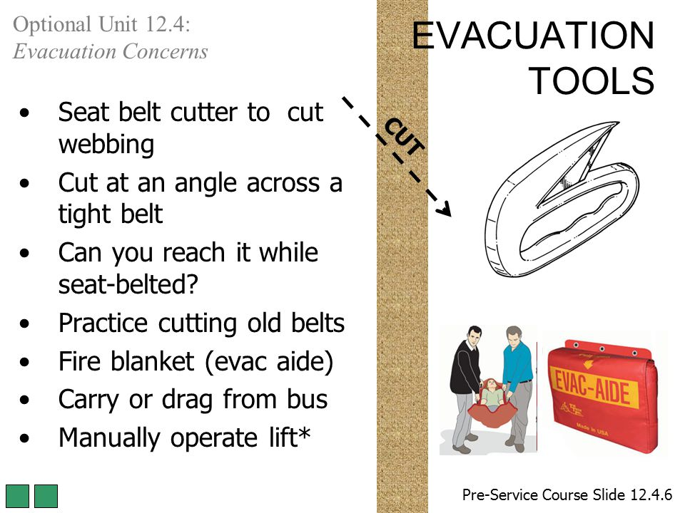 CUT EVACUATION TOOLS Seat belt cutter to cut webbing Cut at an angle across a tight belt Can you reach it while seat-belted? Practice cutting old belt