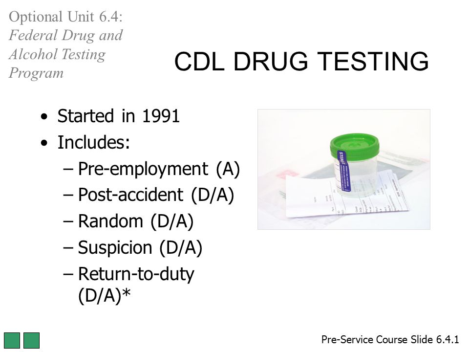 CDL DRUG TESTING Pre-Service Course Slide 6.4.1 Optional Unit 6.4: Federal Drug and Alcohol Testing Program Started in 1991 Includes: –Pre-employment