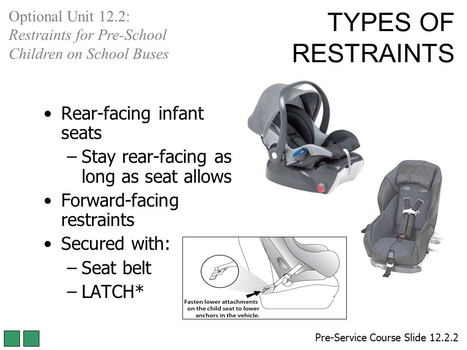 Rear-facing infant seats –Stay rear-facing as long as seat allows Forward-facing restraints Secured with: –Seat belt –LATCH* Pre-Service Course Slide