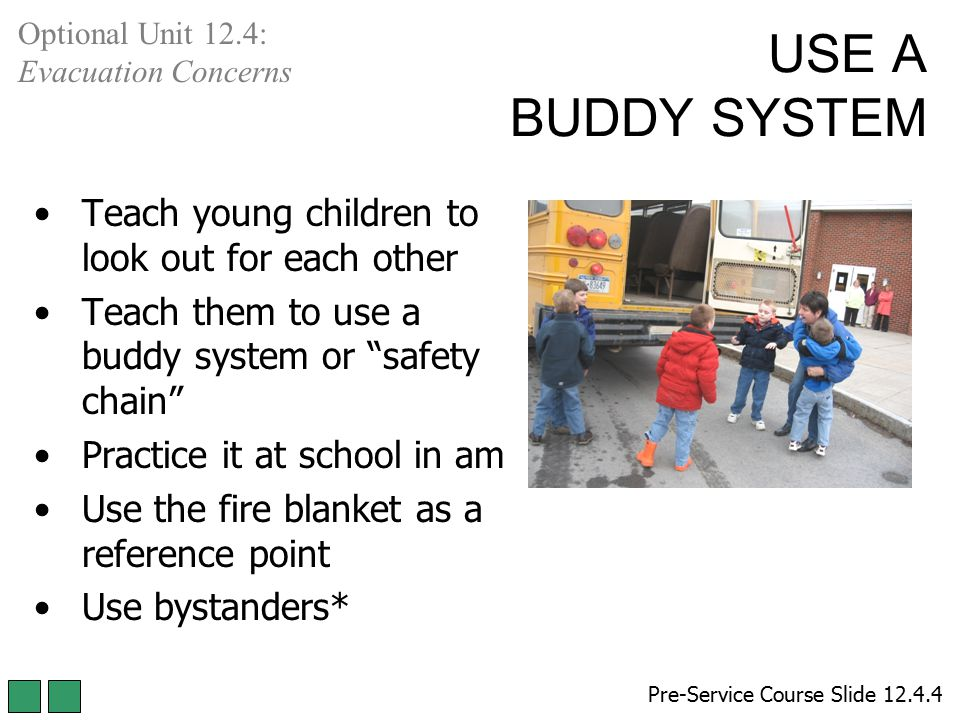 "USE A BUDDY SYSTEM Teach young children to look out for each other Teach them to use a buddy system or ""safety chain"" Practice it at school in am Use"