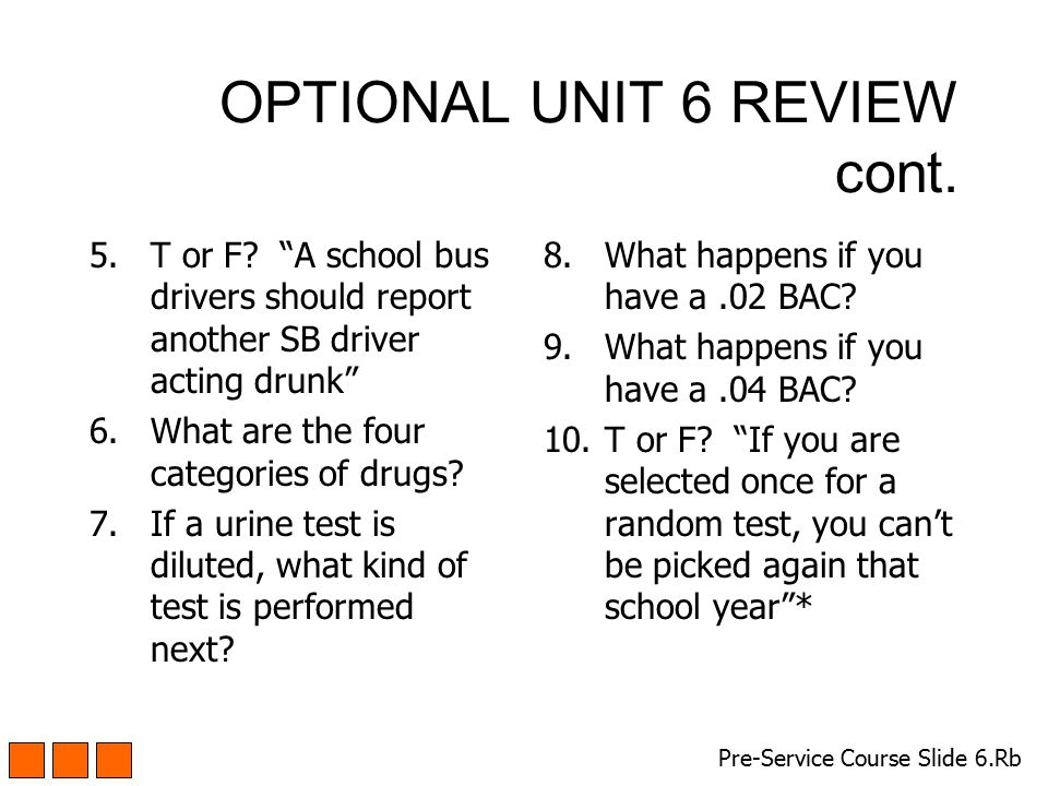 "OPTIONAL UNIT 6 REVIEW cont. 5.T or F? ""A school bus drivers should report another SB driver acting drunk"" 6.What are the four categories of drugs? 7."