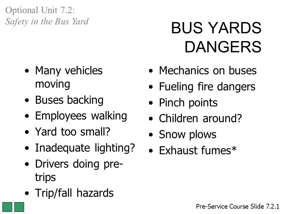 BUS YARDS DANGERS Many vehicles moving Buses backing Employees walking Yard too small? Inadequate lighting? Drivers doing pre- trips Trip/fall hazards