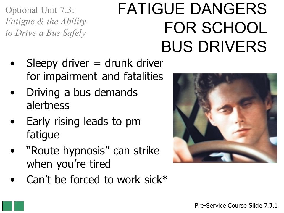 FATIGUE DANGERS FOR SCHOOL BUS DRIVERS Sleepy driver = drunk driver for impairment and fatalities Driving a bus demands alertness Early rising leads t