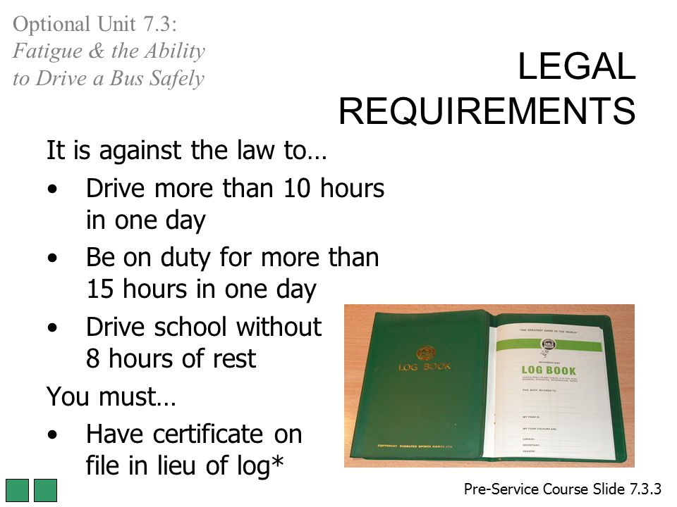 LEGAL REQUIREMENTS It is against the law to… Drive more than 10 hours in one day Be on duty for more than 15 hours in one day Drive school without 8 h
