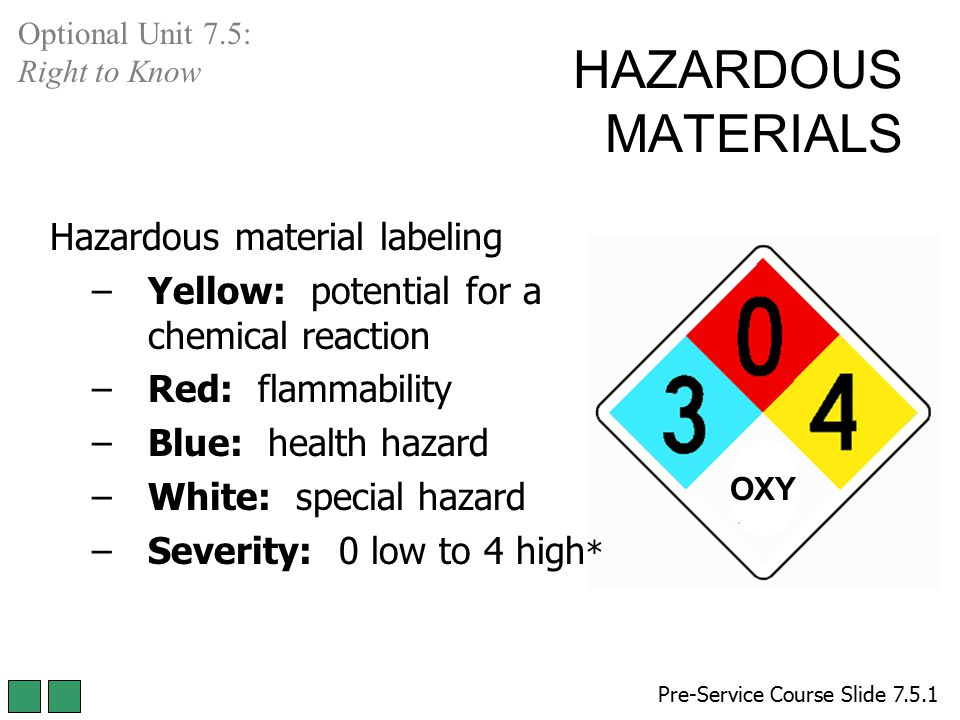 HAZARDOUS MATERIALS Hazardous material labeling –Yellow: potential for a chemical reaction –Red: flammability –Blue: health hazard –White: special haz