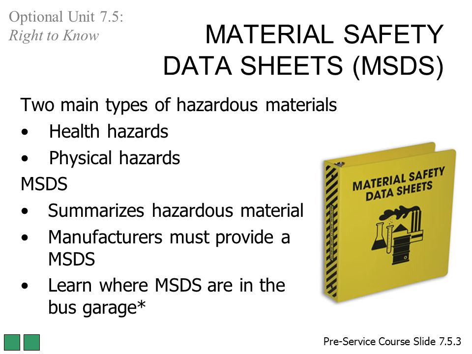 MATERIAL SAFETY DATA SHEETS (MSDS) Pre-Service Course Slide 7.5.3 Optional Unit 7.5: Right to Know Two main types of hazardous materials Health hazard