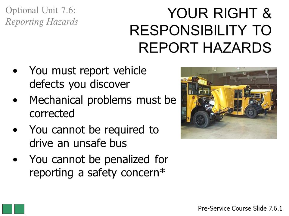 YOUR RIGHT & RESPONSIBILITY TO REPORT HAZARDS Pre-Service Course Slide 7.6.1 Optional Unit 7.6: Reporting Hazards You must report vehicle defects you