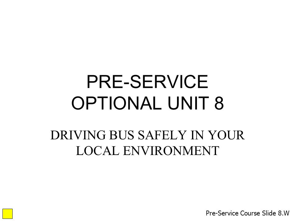 PRE-SERVICE OPTIONAL UNIT 8 DRIVING BUS SAFELY IN YOUR LOCAL ENVIRONMENT Pre-Service Course Slide 8.W