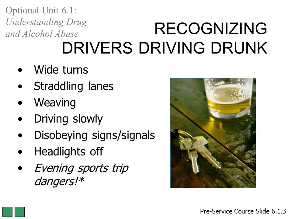 RECOGNIZING DRIVERS DRIVING DRUNK Wide turns Straddling lanes Weaving Driving slowly Disobeying signs/signals Headlights off Evening sports trip dange