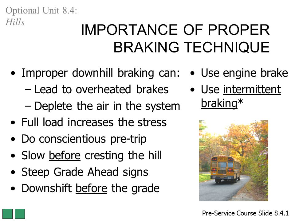 IMPORTANCE OF PROPER BRAKING TECHNIQUE Improper downhill braking can: –Lead to overheated brakes –Deplete the air in the system Full load increases th
