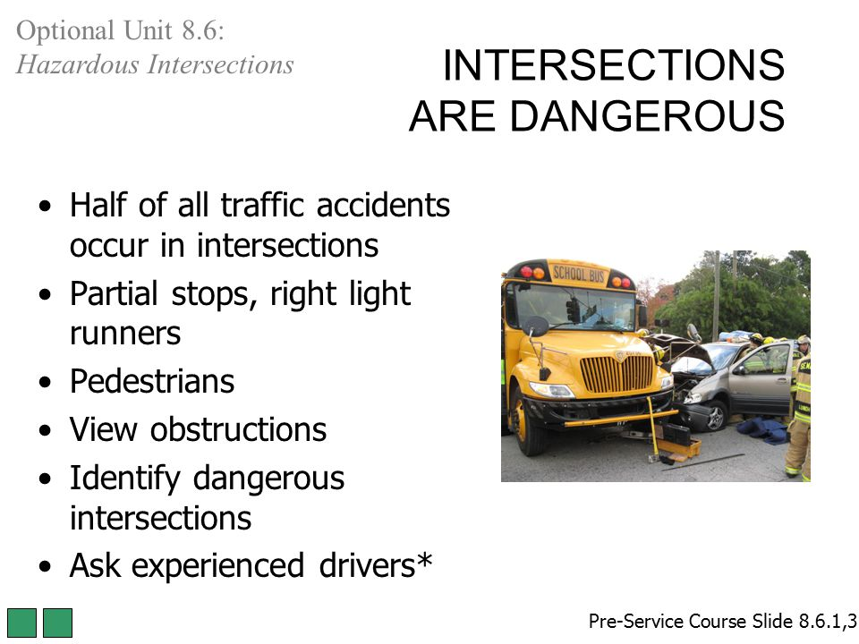 INTERSECTIONS ARE DANGEROUS Half of all traffic accidents occur in intersections Partial stops, right light runners Pedestrians View obstructions Iden