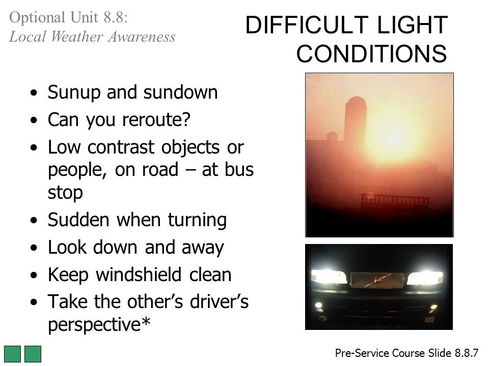 DIFFICULT LIGHT CONDITIONS Sunup and sundown Can you reroute? Low contrast objects or people, on road – at bus stop Sudden when turning Look down and