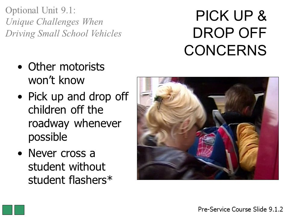 PICK UP & DROP OFF CONCERNS Other motorists won't know Pick up and drop off children off the roadway whenever possible Never cross a student without s
