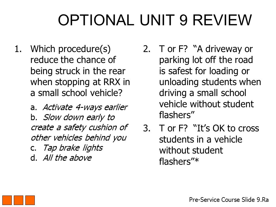 OPTIONAL UNIT 9 REVIEW 1.Which procedure(s) reduce the chance of being struck in the rear when stopping at RRX in a small school vehicle? a. Activate