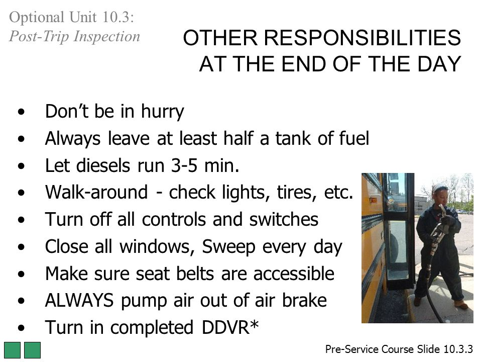 OTHER RESPONSIBILITIES AT THE END OF THE DAY Don't be in hurry Always leave at least half a tank of fuel Let diesels run 3-5 min. Walk-around - check