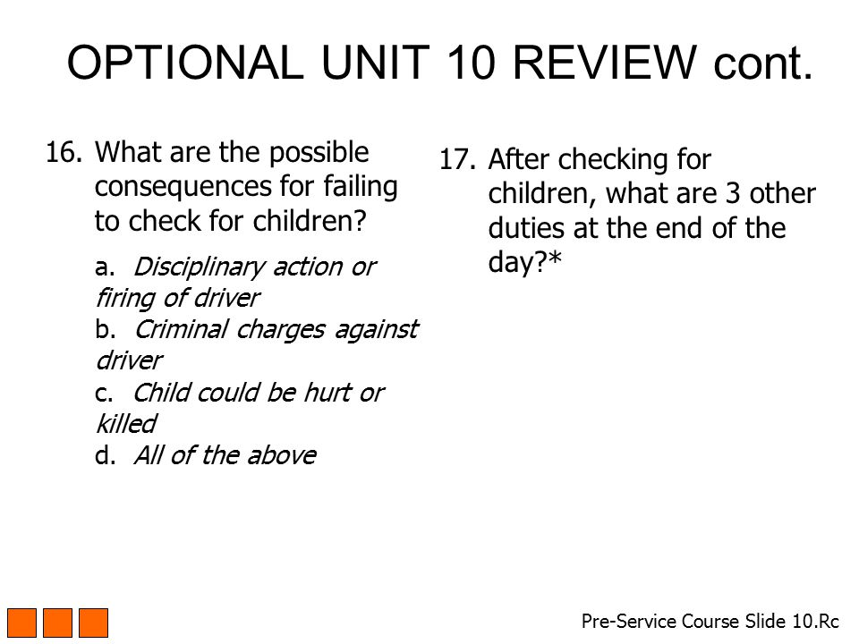 OPTIONAL UNIT 10 REVIEW cont. 16.What are the possible consequences for failing to check for children? a. Disciplinary action or firing of driver b. C