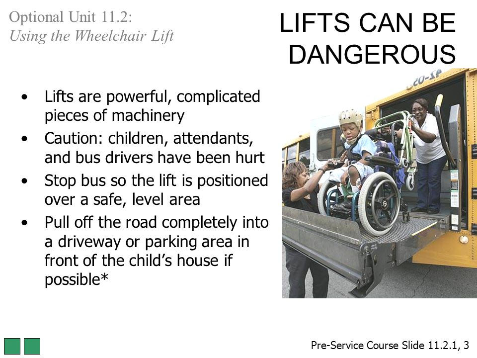 LIFTS CAN BE DANGEROUS Lifts are powerful, complicated pieces of machinery Caution: children, attendants, and bus drivers have been hurt Stop bus so t