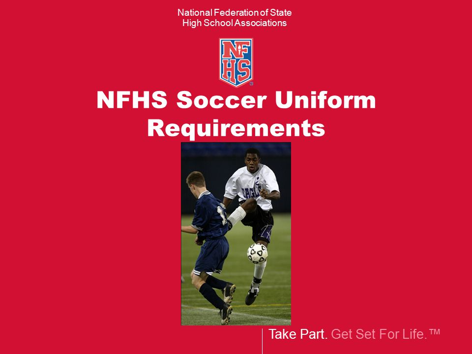 Take Part. Get Set For Life.™ National Federation of State High School Associations NFHS Soccer Uniform Requirements